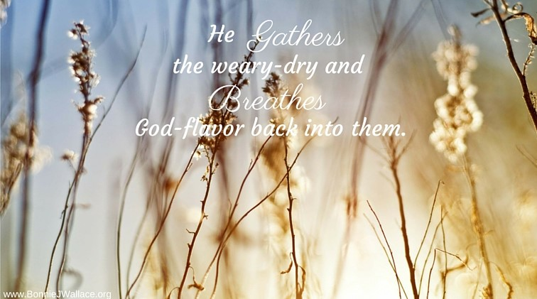 He gathers the weary-dry and He breathes